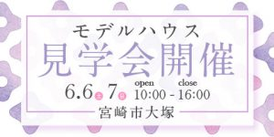 【宮崎市大塚町】6月6・7日にモデルハウス見学会を開催!