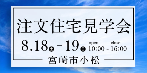 【宮崎市小松】8月18・19日に注文住宅見学会を開催!